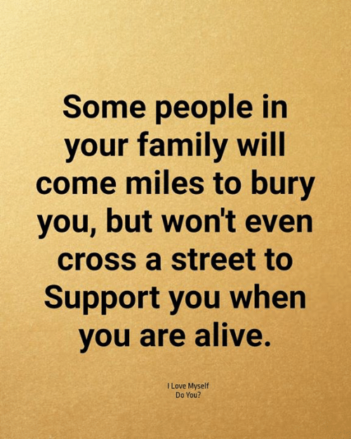 Alive, Family, and Love: Some people in  your family will  come miles to bury  you, but won't even  cross a street to  Support you when  you are alive.  I Love Myself  Do You?