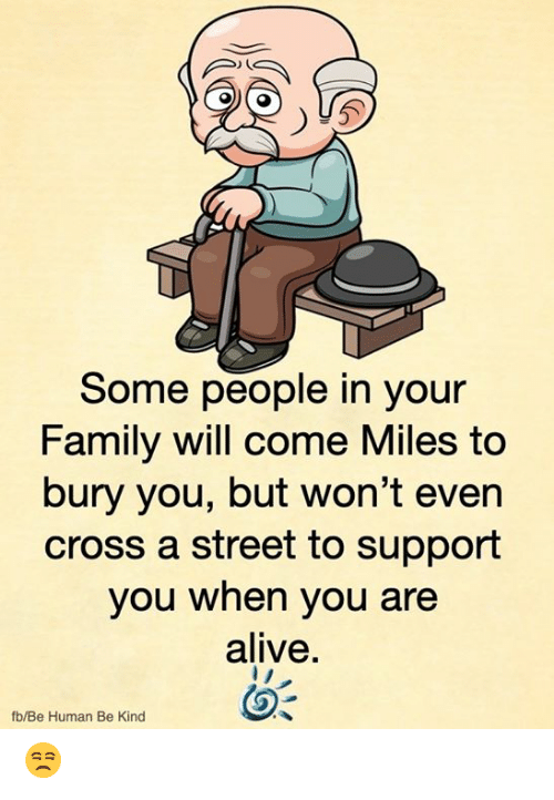 Alive, Family, and Memes: Some people in your  Family will come Miles to  bury you, but won't even  cross a street to support  you when you are  alive.  fb/Be Human Be Kind 😒