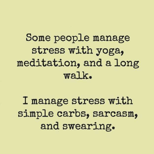 Meditation: Some people manage  stress with yoga,  meditation, and a long  walk.  I manage stress with  simple carbs, sarcasm,  and swearing.