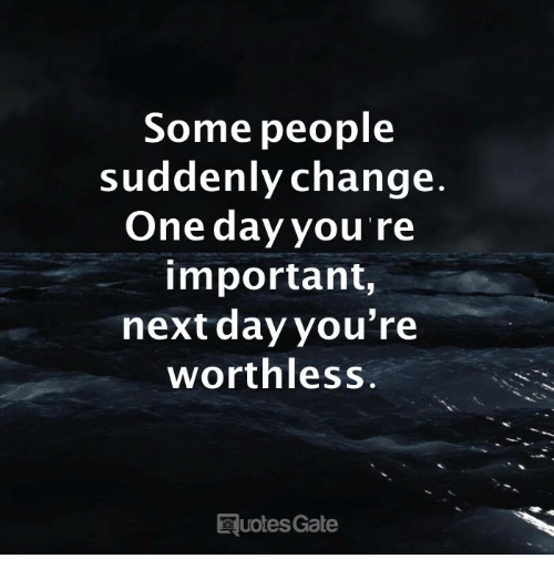 Quotes, Change, and Gate: Some people  suddenly change  One day you re  important,  next dayyou're  worthless  quotes Gate
