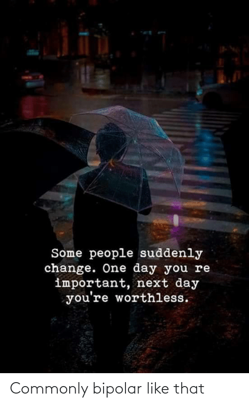 suddenly: Some people suddenly  change. One day you re  important, next day  you're worthless. Commonly bipolar like that