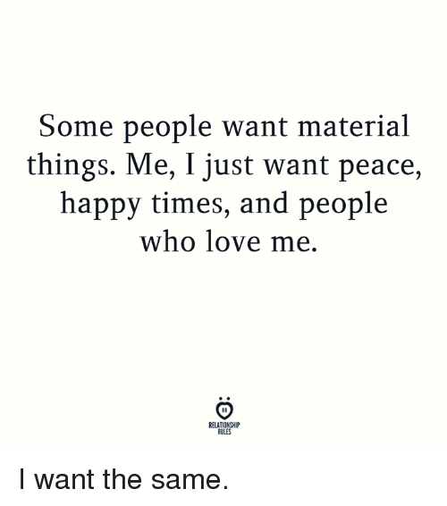 Love, Happy, and Peace: Some people want material  things. Me, I just want peace,  happy times, and people  who love me.  RELATIONSHIP  RULES I want the same.