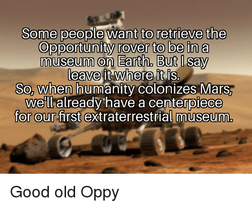 Earth, Good, and Mars: Some people want to retrieve the  Opportunity rover to be in a  museum on Earth, But I say  leave it where it is.  So, when humanity colonizes Mars,  we'll already have a centerpiece  for our first extraterrestrial museum. Good old Oppy