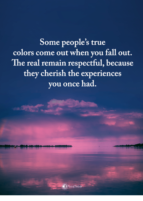 fall out: Some people's true  colors come out when you fall out.  The real remain respectful, because  they cherish the experiences  you once had.