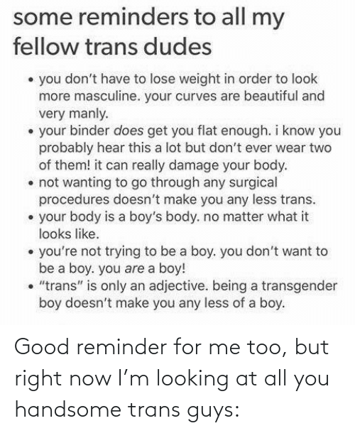 """Beautiful, Transgender, and Good: some reminders to all my  fellow trans dudes  • you don't have to lose weight in order to look  more masculine. your curves are beautiful and  very manly.  • your binder does get you flat enough. i know you  probably hear this a lot but don't ever wear two  of them! it can really damage your body.  • not wanting to go through any surgical  procedures doesn't make you any less trans.  • your body is a boy's body. no matter what it  looks like.  • you're not trying to be a boy. you don't want to  be a boy. you are a boy!  • """"trans"""" is only an adjective. being a transgender  boy doesn't make you any less of a boy. Good reminder for me too, but right now I'm looking at all you handsome trans guys:"""