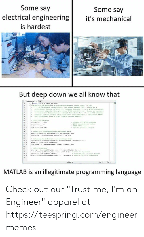 "mechanical: Some say  Some say  electrical engineering it's mechanical  is hardest  But deep down we all know that  MATLAB is an illegitimate programming language Check out our ""Trust me, I'm an Engineer"" apparel at https://teespring.com/engineermemes"