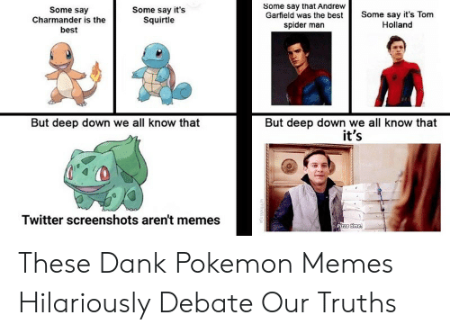 charmander: Some say that Andrew  Garfield was the best  spider man  Some say  Charmander is the  best  Some say it's  Squirtle  Some say it's Tom  Holland  But deep down we all know that  it's  But deep down we all know that  Twitter screenshots aren't memes  Pizza time  u/HlixNinja These Dank Pokemon Memes Hilariously Debate Our Truths