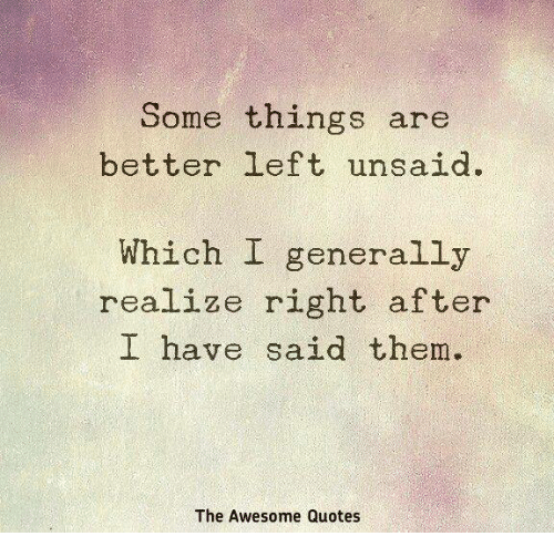 Some Things Are Better Left Unsaid Which I Generally Realize Right