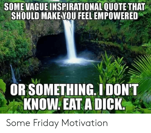 """Friday, Quote, and Motivation: SOME VAGUEINSPIRATIONAL QUOTE THAT  SHOULD MAKE YOU FEEL EMPOWERED  OR SOMETHING. IDON""""T  KNOW EAT ADICK Some Friday Motivation"""