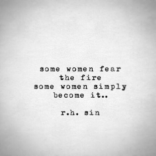Simply: some women fear  the fire  some women simply  become it..  r.h. sin
