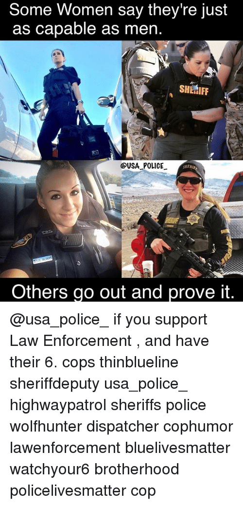 Memes, Police, and Women: Some Women say they're just  as capable as men.  SHERIFF  OUSA POLICE  Sr  Others go out and prove it. @usa_police_ if you support Law Enforcement , and have their 6. cops thinblueline sheriffdeputy usa_police_ highwaypatrol sheriffs police wolfhunter dispatcher cophumor lawenforcement bluelivesmatter watchyour6 brotherhood policelivesmatter cop