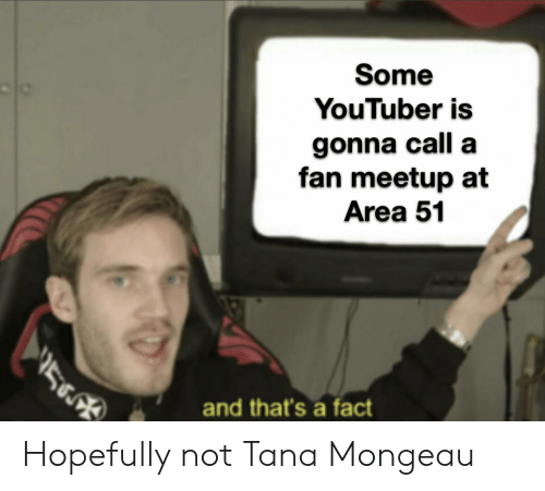 Meetup, Dank Memes, and Youtuber: Some  YouTuber is  gonna call a  fan meetup at  Area 51  56  and that's a fact Hopefully not Tana Mongeau