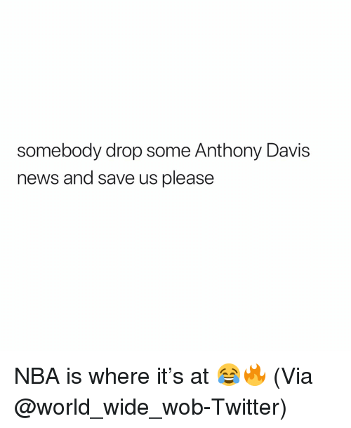 davis: somebody drop some Anthony Davis  news and save us please NBA is where it's at 😂🔥 (Via @world_wide_wob-Twitter)