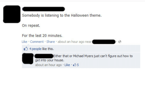 like comment share: Somebody is listening to the Halloween theme.  On repeat.  For the last 20 minutes.  Like Comment Share about an hour ago near  4 people like this.  Either that or Michael Myers just can't fiqure out how to  get into your house.  about an hour ago Like 5
