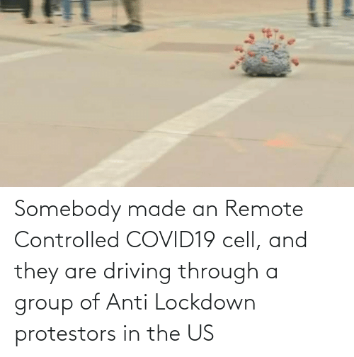 Driving, Anti, and Cell: Somebody made an Remote Controlled COVID19 cell, and they are driving through a group of Anti Lockdown protestors in the US