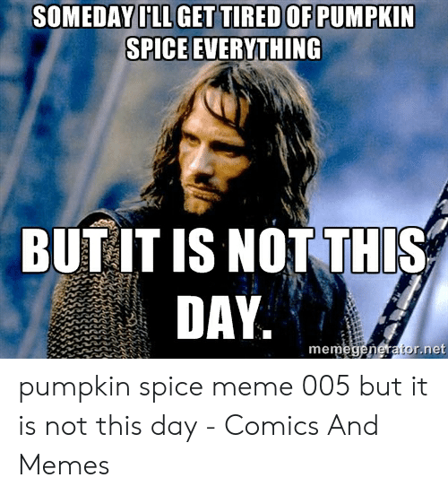 Pumpkin Spice Meme: SOMEDAY ILL GET TIRED OF PUMPKIN  SPICE EVERYTHING  BUT IT IS NOT THIS  DAY.  memegenerator.net pumpkin spice meme 005 but it is not this day - Comics And Memes