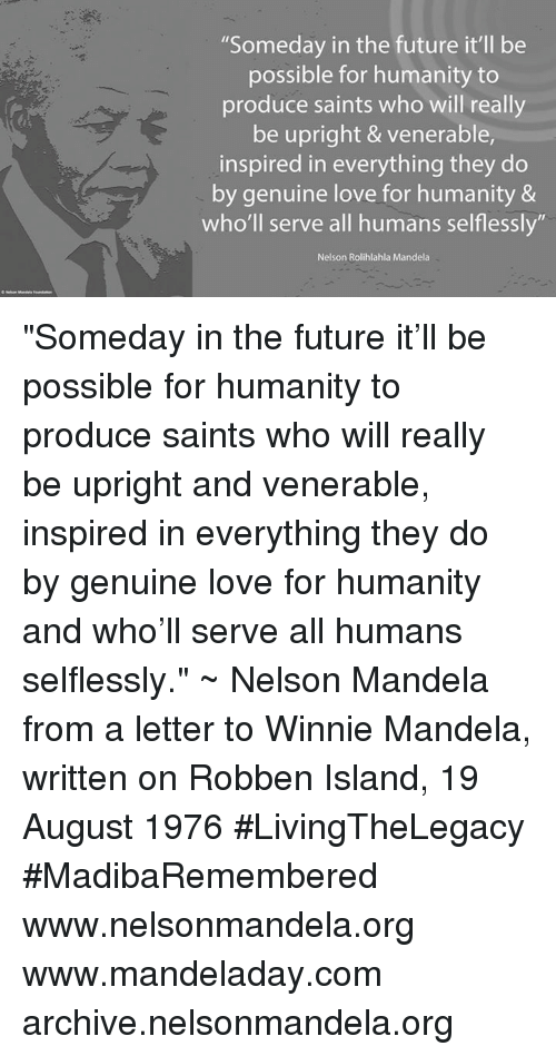 """winny: """"Someday in the future it'll be  possible for humanity to  produce saints who will really  be upright & venerable,  inspired in everything they do  by genuine love for humanity &  who'll serve all humans selflessly  Nelson Rolihlahla Mandela """"Someday in the future it'll be possible for humanity to produce saints who will really be upright and venerable, inspired in everything they do by genuine love for humanity and who'll serve all humans selflessly."""" ~ Nelson Mandela from a letter to Winnie Mandela, written on Robben Island, 19 August 1976 #LivingTheLegacy #MadibaRemembered   www.nelsonmandela.org www.mandeladay.com archive.nelsonmandela.org"""
