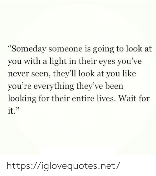 "Theyve: ""Someday someone is going to look at  with a light in their eyes you've  you  never seen, they'll look at you like  you're everything they've been  looking for their entire lives. Wait for  it."" https://iglovequotes.net/"
