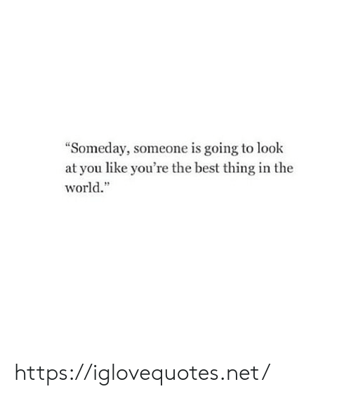 """Best, World, and Net: """"Someday, someone is going to look  at you like you're the best thing in the  world."""" https://iglovequotes.net/"""
