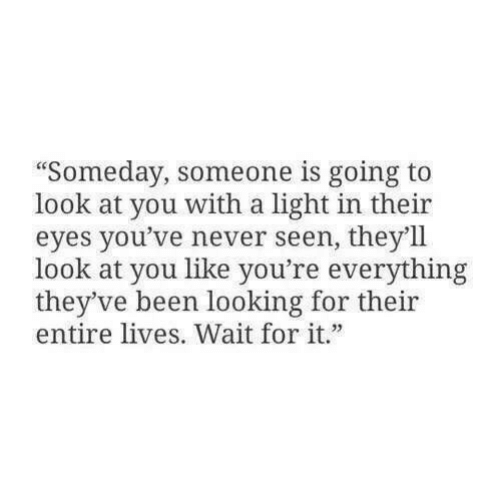 "Theyve: ""Someday, someone is going to  look at you with a light in their  eyes you've never seen, they'll  look at you like you're everything  they've been looking for their  entire lives. Wait for it"""