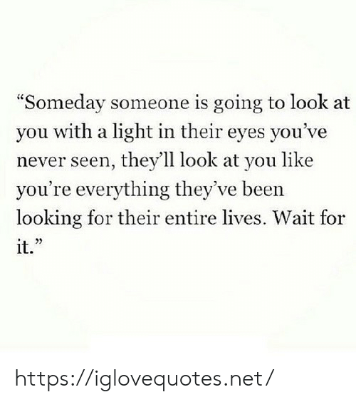 "Theyve: ""Someday someone is going to look at  you with a light in their eyes you've  never seen, they'll look at you like  you're everything they've been  looking for their entire lives. Wait for  it."" https://iglovequotes.net/"