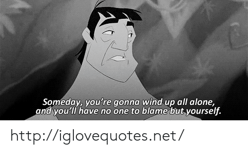 Being Alone, Http, and Net: Someday, you're gonna wind up all alone,  and you'll have no one to blame but yourself. http://iglovequotes.net/