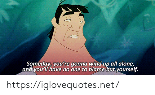 Being Alone, Net, and One: Someday, you're gonna wind up all alone,  and you'll have no one to blame but yourself. https://iglovequotes.net/