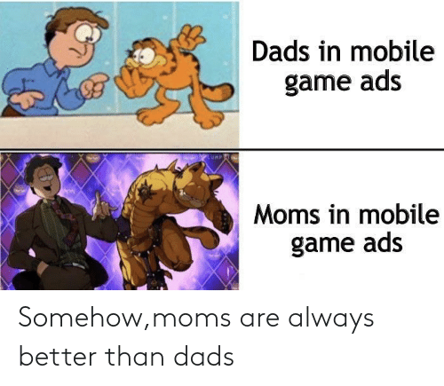 dads: Somehow,moms are always better than dads