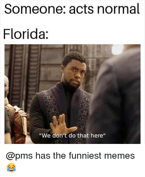 "The Funniest Memes: Someone: acts normal  Florida:  Tr  ""We don't do that here"" @pms has the funniest memes 😂"
