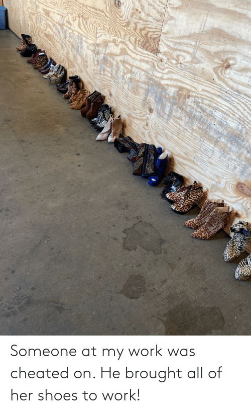 my-work: Someone at my work was cheated on. He brought all of her shoes to work!
