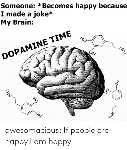 Happy: Someone: *Becomes happy because  I made a joke*  My Brain:  Но  NH2  Он  DOPAMINE TIME  OH  NH2  Он  HO  Он  но  NH2 awesomacious:  If people are happy I am happy