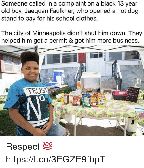 Clothes, Respect, and School: Someone called in a complaint on a black 13 year  old boy, Jaequan Faulkner, who opened a hot dog  stand to pay for his school clothes.  The city of Minneapolis didn't shut him down. They  helped him get a permit & got him more business.  15 Respect 💯 https://t.co/3EGZE9fbpT