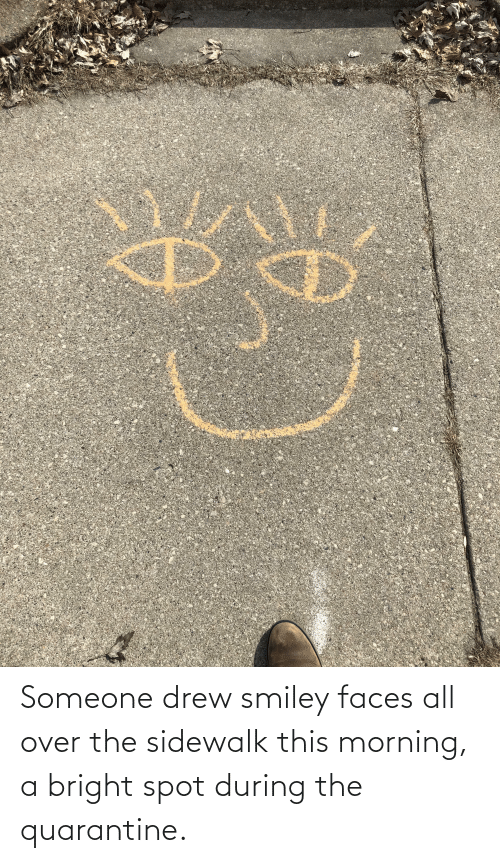 drew: Someone drew smiley faces all over the sidewalk this morning, a bright spot during the quarantine.