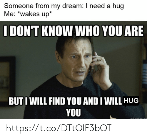 Memes, 🤖, and Com: Someone from my dream: I need a hug  Me: *wakes up*  IDON'T KNOW WHO YOU ARE  BUTIWILL FIND YOU AND I WILL HUG  YOU  quickmeme.com https://t.co/DTtOlF3bOT