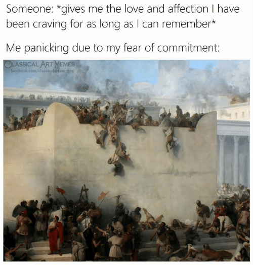 panicking: Someone: *gives me the love and affection I have  been craving for as long as I can remember*  Me panicking due to my fear of commitment:  CLASSICAL ARTMEMES  facebook.com/classicalartmenes
