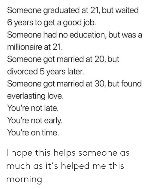 hope this helps: Someone graduated at 21, but waited  6 years to get a good job.  Someone had no education, but was a  millionaire at 21.  Someone got married at 20, but  divorced 5 years later.  Someone got married at 30, but found  everlasting love.  You're not late.  You're not early.  You're on time. I hope this helps someone as much as it's helped me this morning