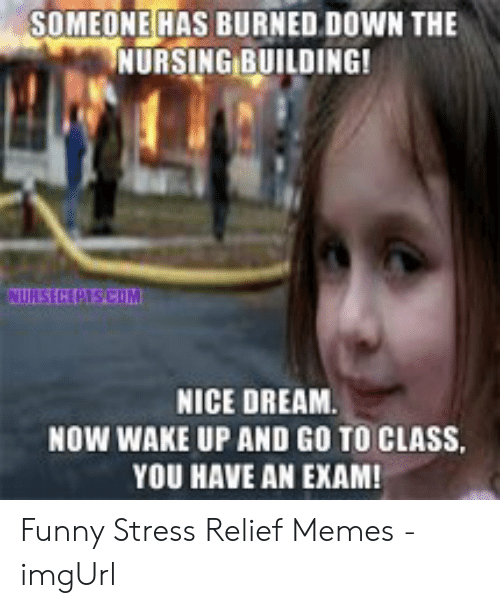 Funny Stress Memes: SOMEONE HAS BURNED DOWN THE  NURSING BUILDING!  NURS CEPTSCOM  NICE DREAM  NOW WAKE UP AND GO TO CLASS.  YOU HAVE AN EXAM! Funny Stress Relief Memes - imgUrl