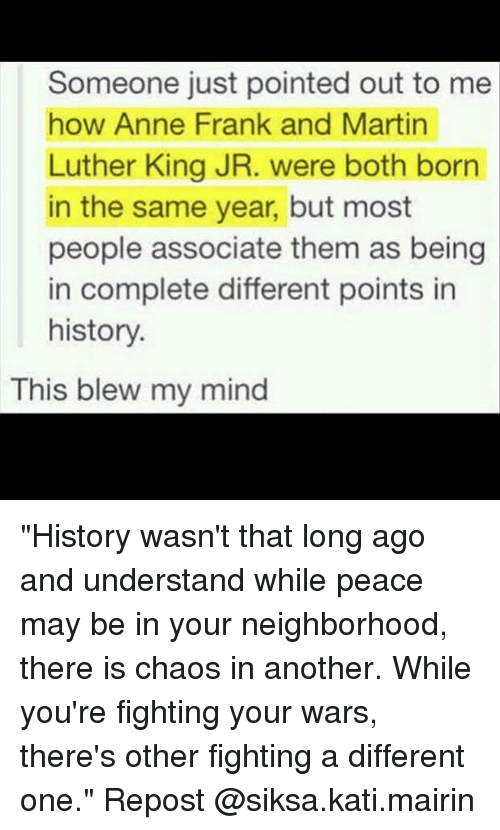 """This Blew My Mind: Someone just pointed out to me  how Anne Frank and Martin  Luther King JR. were both born  in the same year, but most  people associate them as being  in complete different points in  history  This blew my mind """"History wasn't that long ago and understand while peace may be in your neighborhood, there is chaos in another. While you're fighting your wars, there's other fighting a different one."""" Repost @siksa.kati.mairin"""