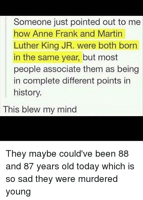 This Blew My Mind: Someone just pointed out to me  how Anne Frank and Martin  Luther King JR. were both born  in the same year, but most  people associate them as being  in complete different points in  history.  This blew my mind They maybe could've been 88 and 87 years old today which is so sad they were murdered young