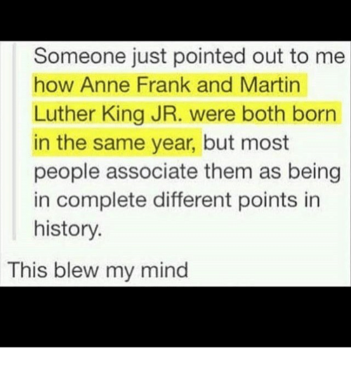 This Blew My Mind: Someone just pointed out to me  how Anne Frank and Martin  Luther King JR. were both born  in the same year, but most  people associate them as being  in complete different points in  history.  This blew my mind