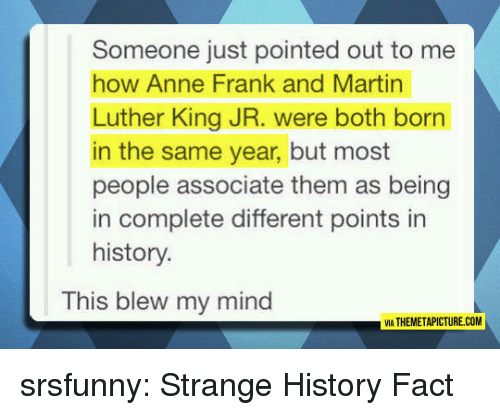 Martin Luther King: Someone just pointed out to me  how Anne Frank and Martin  Luther King JR. were both born  in the same year, but most  people associate them as being  in complete different points in  history.  This blew my mind  IA THEMETAPICTURE.COM srsfunny:  Strange History Fact