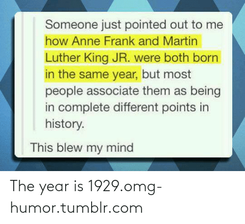 This Blew My Mind: Someone just pointed out to me  how Anne Frank and Martin  Luther King JR. were both born  in the same year, but most  people associate them as being  in complete different points in  history.  This blew my mind The year is 1929.omg-humor.tumblr.com