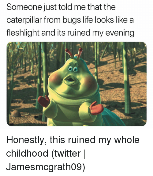 fleshlight: Someone just told me that the  caterpillar from bugs life looks like a  fleshlight and its ruined my evening Honestly, this ruined my whole childhood (twitter | Jamesmcgrath09)