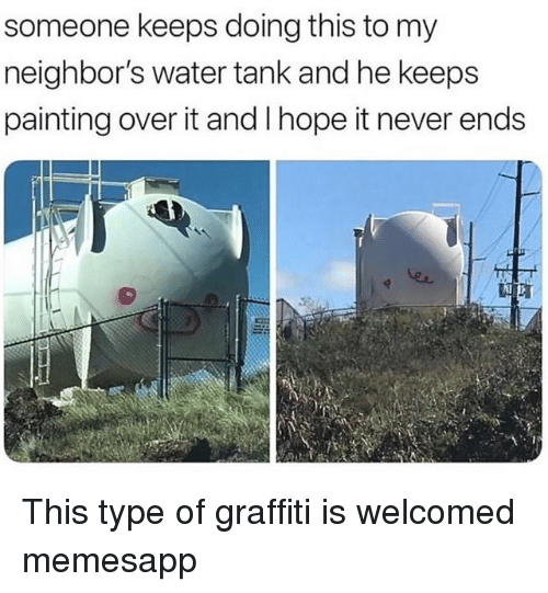 Graffiti, Memes, and Neighbors: someone keeps doing this to my  neighbor's water tank and he keeps  painting over it and l hope it never ends  er This type of graffiti is welcomed memesapp