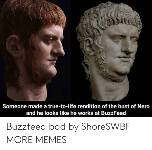 Bad, Dank, and Life: Someone made a true-to-life rendition of the bust of Nero  and he looks like he works at BuzzFeed Buzzfeed bad by ShoreSWBF MORE MEMES
