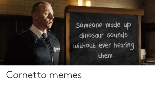 Made Up: Someone made up  dinosaur sounds  without ever hearing  POLIT  them Cornetto memes