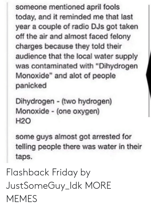 "panicked: someone mentioned april fools  today, and it reminded me that last  year a couple of radio DJs got taken  off the air and almost faced felony  charges because they told their  audience that the local water supply  was contaminated with ""Dihydrogen  Monoxide"" and alot of people  panicked  Dihydrogen (two hydrogen)  Monoxide (one oxygen)  H20  some guys almost got arrested for  telling people there was water in their  taps. Flashback Friday by JustSomeGuy_Idk MORE MEMES"