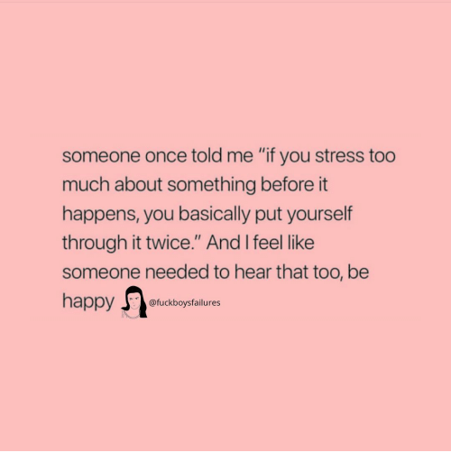 """Too Much, Happy, and Girl Memes: someone once told me """"if you stress too  much about something before it  happens, you basically put yourself  through it twice."""" And I feel like  someone needed to hear that too, be  happy fckboysfailures"""