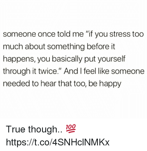 "Too Much, True, and Happy: someone once told me ""if you stress too  much about something before it  happens, you basically put yourself  through it twice."" And I feel like someone  needed to hear that too, be happy True though.. 💯 https://t.co/4SNHclNMKx"