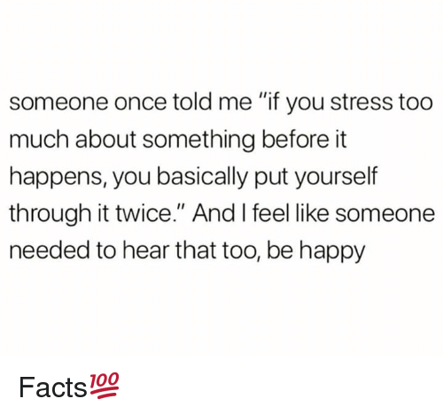 "Facts, Too Much, and Happy: someone once told me ""if you stress too  much about something before it  happens, you basically put yourself  through it twice."" And I feel like someone  needed to hear that too, be happy Facts💯"